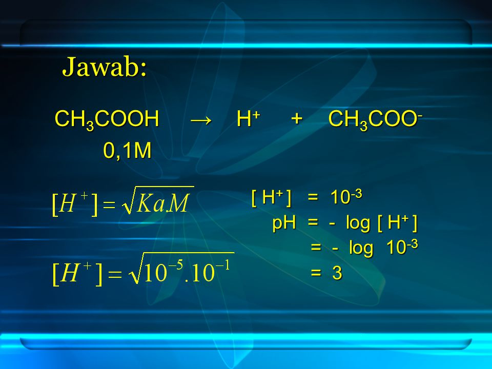 Jawab: CH3COOH → H+ + CH3COO- 0,1M [ H+ ] = 10-3 pH = - log [ H+ ]